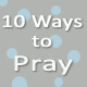 10 Ways to Pray