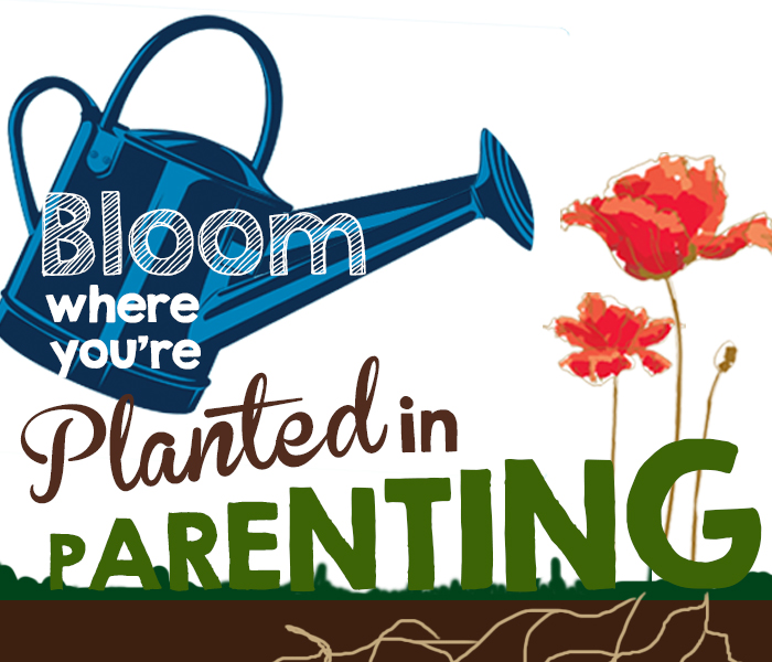 bloom where you are planted in parenting
